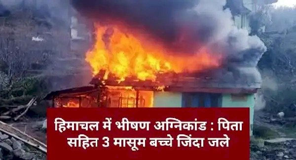 Big News : हिमाचल में भीषण अग्निकांड, एक ही परिवार के 3 बच्चों सहित 4 लोग जिंदा जले